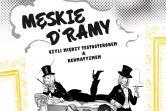 Męskie Dramy czyli między testosteronem a reumatyzmem - Warszawa